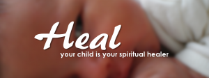 Heal - Your Child is Your Spiritual Healer